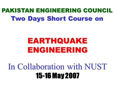 In Collaboration with NUST 15-16 May 2007 In Collaboration with NUST 15-16 May 2007 PAKISTAN ENGINEERING COUNCIL Two Days Short Course on EARTHQUAKE ENGINEERING.