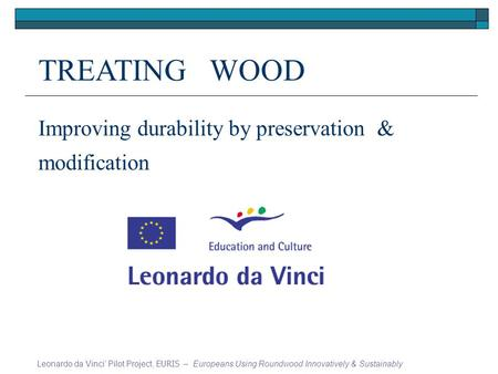 TREATING WOOD Improving durability by preservation & modification Leonardo da Vinci Pilot Project, EURIS – Europeans Using Roundwood Innovatively & Sustainably.