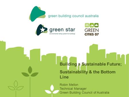 Robin Mellon Technical Manager Green Building Council of Australia Building a Sustainable Future; Sustainability & the Bottom Line.