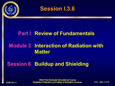 4/2003 Rev 2 I.3.6 – slide 1 of 23 Session I.3.6 Part I Review of Fundamentals Module 3Interaction of Radiation with Matter Session 6Buildup and Shielding.