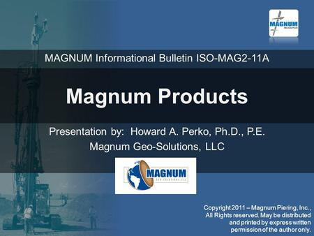 Magnum Products Presentation by: Howard A. Perko, Ph.D., P.E. Magnum Geo-Solutions, LLC Copyright 2011 – Magnum Piering, Inc., All Rights reserved. May.