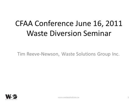 CFAA Conference June 16, 2011 Waste Diversion Seminar Tim Reeve-Newson, Waste Solutions Group Inc. www.wastesolutions.ca1.