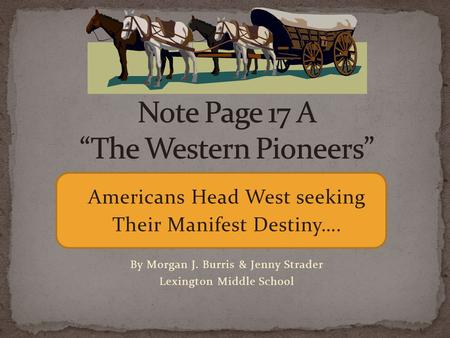 Americans Head West seeking Their Manifest Destiny…. By Morgan J. Burris & Jenny Strader Lexington Middle School.