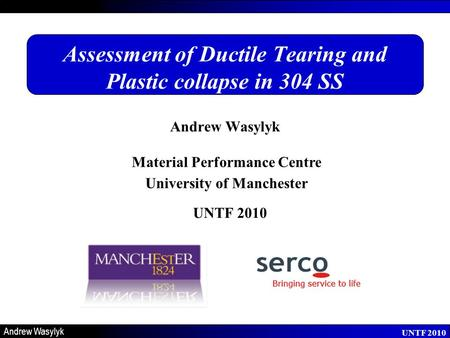 Material Performance Centre University of Manchester UNTF 2010 Andrew Wasylyk UNTF 2010 Assessment of Ductile Tearing and Plastic collapse in 304 SS Andrew.