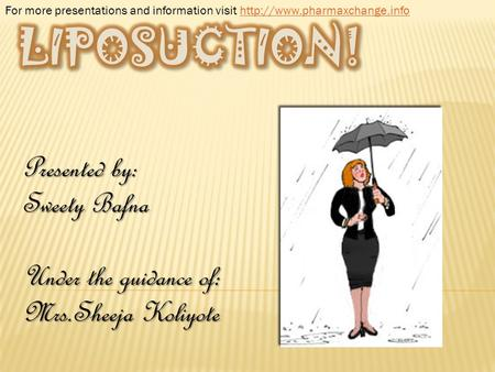 LIPOSUCTION! Presented by: Sweety Bafna Under the guidance of: