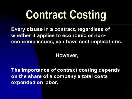 1 Contract Costing Every clause in a contract, regardless of whether it applies to economic or non- economic issues, can have cost implications. However,