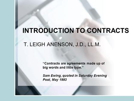 INTRODUCTION TO CONTRACTS T. LEIGH ANENSON, J.D., LL.M. Contracts are agreements made up of big words and little type. Sam Ewing, quoted in Saturday Evening.