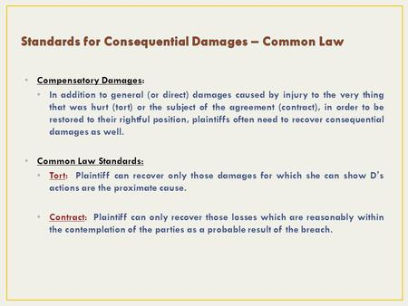 Compensatory Damages: In addition to general (or direct) damages caused by injury to the very thing that was hurt (tort) or the subject of the agreement.
