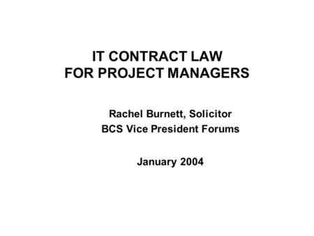 IT CONTRACT LAW FOR PROJECT MANAGERS Rachel Burnett, Solicitor BCS Vice President Forums January 2004.