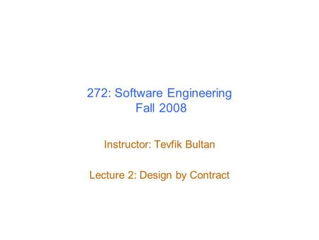 272: Software Engineering Fall 2008 Instructor: Tevfik Bultan Lecture 2: Design by Contract.