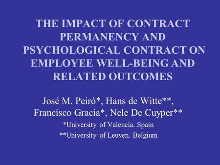 THE IMPACT OF CONTRACT PERMANENCY AND PSYCHOLOGICAL CONTRACT ON EMPLOYEE WELL-BEING AND RELATED OUTCOMES José M. Peiró*, Hans de Witte**, Francisco Gracia*,
