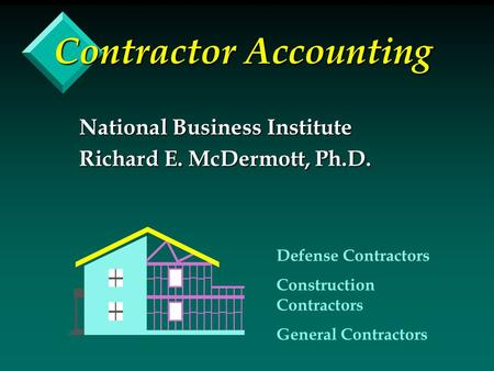 Contractor Accounting National Business Institute Richard E. McDermott, Ph.D. Defense Contractors Construction Contractors General Contractors.