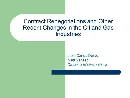 Contract Renegotiations and Other Recent Changes in the Oil and Gas Industries Juan Carlos Quiroz Matt Genasci Revenue Watch Institute.