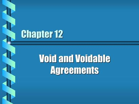 Chapter 12 Void and Voidable Agreements. What makes an agreement void or voidable? b because it violates the law as stated in constitutions, statutes,