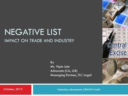 NEGATIVE LIST IMPACT ON TRADE AND INDUSTRY Valuation, Abatement, CENVAT Credit By Mr. Vipin Jain Advocate (CA, LLB) Managing Partner, TLC Legal October,