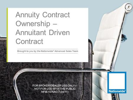 FOR BROKER/DEALER USE ONLY NOT FOR USE WITH THE PUBLIC NFM-1075AO.7 (04/11) Annuity Contract Ownership – Annuitant Driven Contract Brought to you by the.