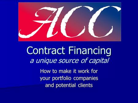 Contract Financing Contract Financing a unique source of capital How to make it work for your portfolio companies and potential clients.