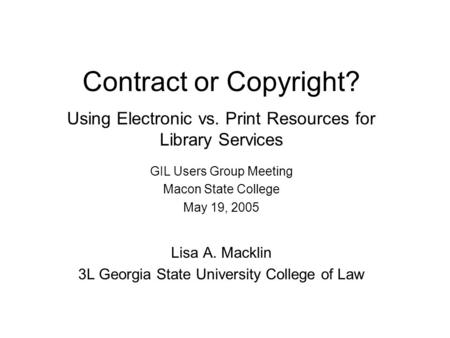 Contract or Copyright? Using Electronic vs. Print Resources for Library Services GIL Users Group Meeting Macon State College May 19, 2005 Lisa A. Macklin.
