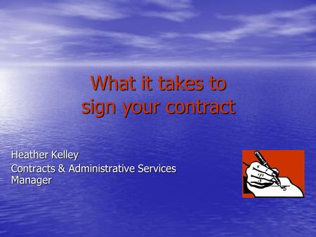 What it takes to sign your contract Heather Kelley Contracts & Administrative Services Manager.