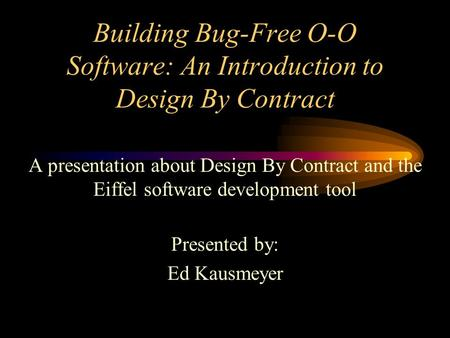 Building Bug-Free O-O Software: An Introduction to Design By Contract A presentation about Design By Contract and the Eiffel software development tool.