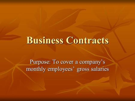 Business Contracts Purpose: To cover a companys monthly employees gross salaries.