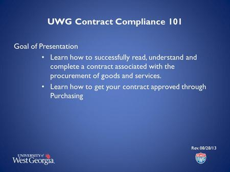 UWG Contract Compliance 101 Goal of Presentation Learn how to successfully read, understand and complete a contract associated with the procurement of.