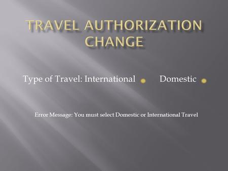 Type of Travel: International Domestic Error Message: You must select Domestic or International Travel.