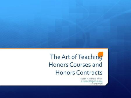 The Art of Teaching Honors Courses and Honors Contracts Susan R. Rakow, Ph.D. 216-523-7296.