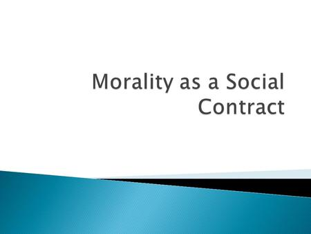 The idea of morality as a social contract offers an explanation of why its reasonable to act in accordance with the dictates of morality As such it provides.