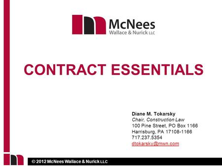 © 2012 McNees Wallace & Nurick LLC CONTRACT ESSENTIALS Diane M. Tokarsky Chair, Construction Law 100 Pine Street, PO Box 1166 Harrisburg, PA 17108-1166.