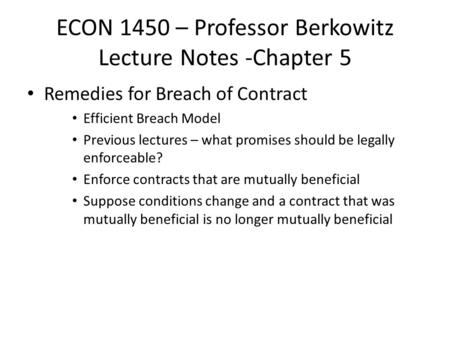 ECON 1450 – Professor Berkowitz Lecture Notes -Chapter 5 Remedies for Breach of Contract Efficient Breach Model Previous lectures – what promises should.