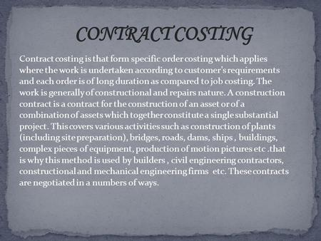 CONTRACT COSTING Contract costing is that form specific order costing which applies where the work is undertaken according to customer's requirements and.