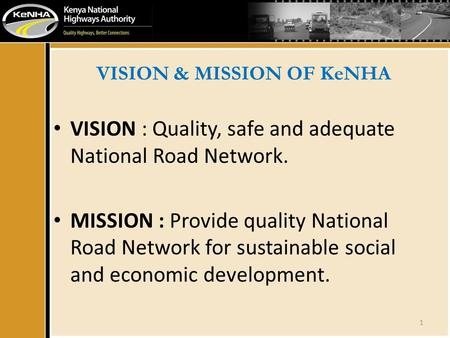 VISION & MISSION OF KeNHA VISION : Quality, safe and adequate National Road Network. MISSION : Provide quality National Road Network for sustainable social.