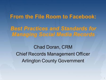1 From the File Room to Facebook: Best Practices and Standards for Managing Social Media Records Chad Doran, CRM Chief Records Management Officer Arlington.
