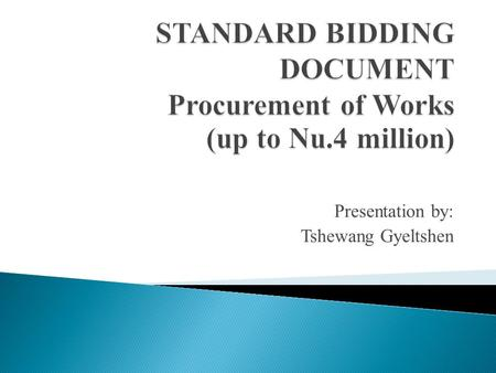 Presentation by: Tshewang Gyeltshen. The SBD is prepared in line with the PRR 2009 & SBD Large Works General principals of procurement to be applied prescribed.