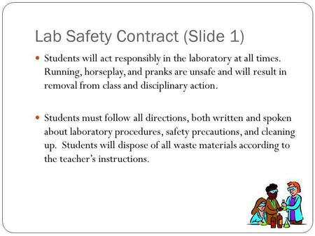 Lab Safety Contract (Slide 1) Students will act responsibly in the laboratory at all times. Running, horseplay, and pranks are unsafe and will result in.