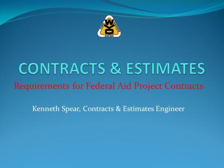 Requirements for Federal Aid Project Contracts Kenneth Spear, Contracts & Estimates Engineer.