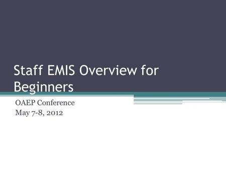 Staff EMIS Overview for Beginners OAEP Conference May 7-8, 2012.
