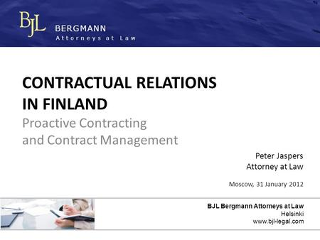 BERGMANN Attorneys at Law BJL Bergmann Attorneys at Law Helsinki www.bjl-legal.com CONTRACTUAL RELATIONS IN FINLAND Proactive Contracting and Contract.