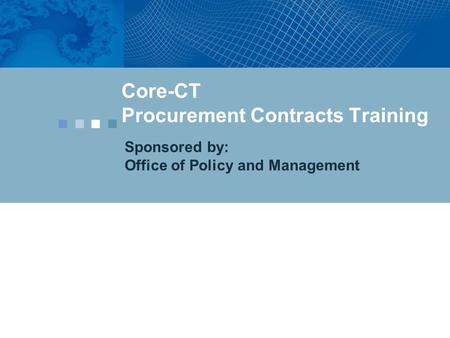 Core-CT Procurement Contracts Training Sponsored by: Office of Policy and Management.