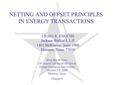NETTING AND OFFSET PRINCIPLES IN ENERGY TRANSACTIONS CRAIG R. ENOCHS Jackson Walker L.L.P. 1401 McKinney, Suite 1900 Houston, Texas 77010 State Bar of.
