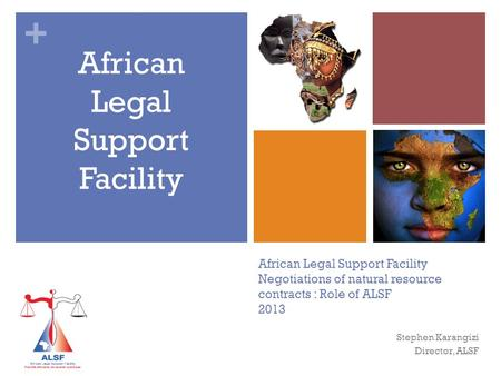 + African Legal Support Facility Negotiations of natural resource contracts : Role of ALSF 2013 African Legal Support Facility Stephen Karangizi Director,
