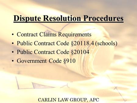 CARLIN LAW GROUP, APC Dispute Resolution Procedures Contract Claims Requirements Public Contract Code §20118.4 (schools) Public Contract Code §20104 Government.
