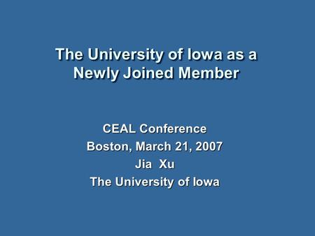 The University of Iowa as a Newly Joined Member CEAL Conference Boston, March 21, 2007 Jia Xu The University of Iowa.