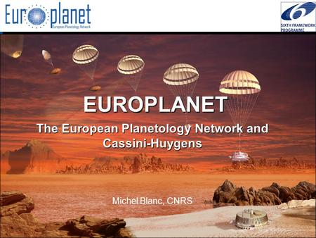 I3/CA Europlanet - EC Contract 001637 -  EUROPLANET The European Planetology Network and Cassini-Huygens Michel Blanc, CNRS.