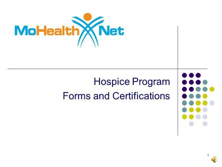 Hospice Program Forms and Certifications 1 2 This training program will focus on the required forms for the MO HealthNet Hospice Program as well the.
