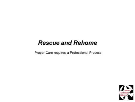 Rescue <strong>and</strong> Rehome Proper Care requires a Professional Process.