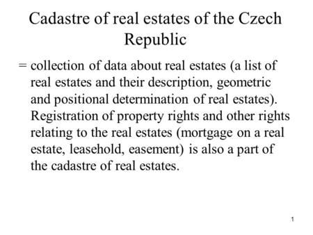 1 Cadastre of real estates of the Czech Republic = collection of data about real estates (a list of real estates and their description, geometric and positional.