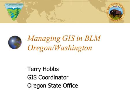 Managing GIS in BLM Oregon/Washington Terry Hobbs GIS Coordinator Oregon State Office.