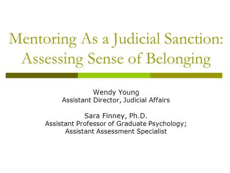 Mentoring As a Judicial Sanction: Assessing Sense of Belonging Wendy Young Assistant Director, Judicial Affairs Sara Finney, Ph.D. Assistant Professor.